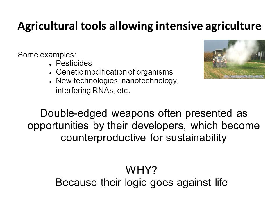 Agricultural tools allowing intensive agriculture Some examples: Pesticides Genetic modification of organisms New technologies: nanotechnology, interf