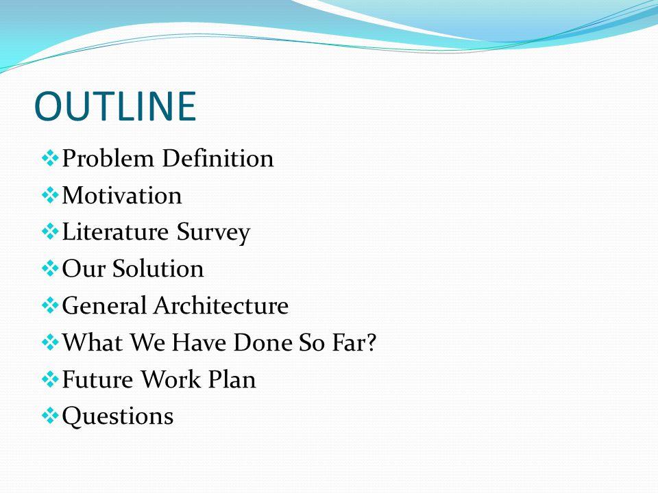 OUTLINE  Problem Definition  Motivation  Literature Survey  Our Solution  General Architecture  What We Have Done So Far.