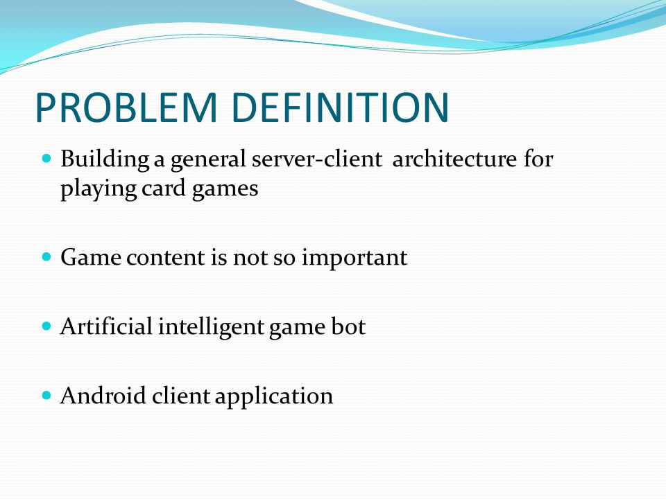 PROBLEM DEFINITION Building a general server-client architecture for playing card games Game content is not so important Artificial intelligent game bot Android client application