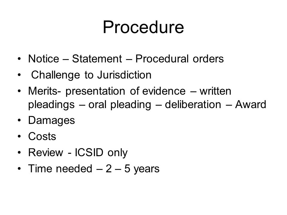 Procedure Notice – Statement – Procedural orders Challenge to Jurisdiction Merits- presentation of evidence – written pleadings – oral pleading – deliberation – Award Damages Costs Review - ICSID only Time needed – 2 – 5 years