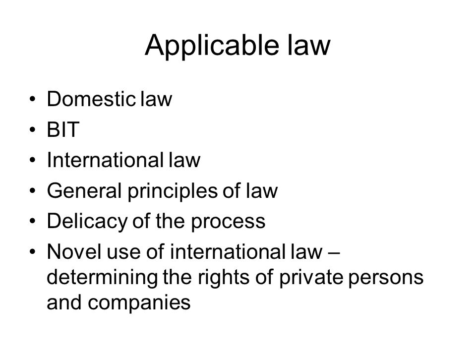 Applicable law Domestic law BIT International law General principles of law Delicacy of the process Novel use of international law – determining the rights of private persons and companies