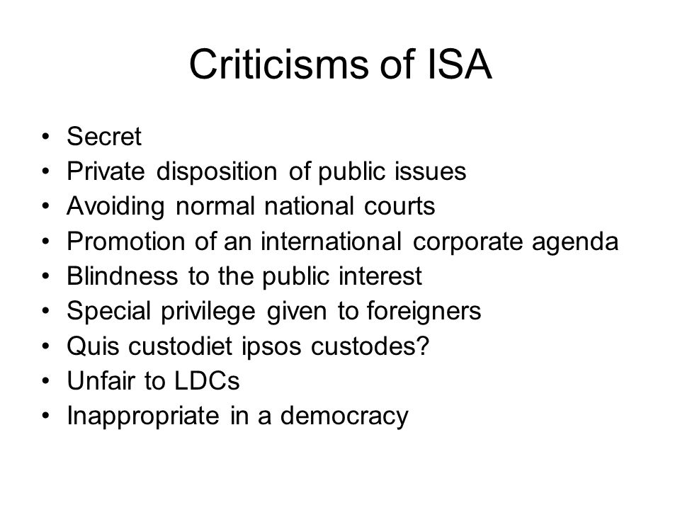Criticisms of ISA Secret Private disposition of public issues Avoiding normal national courts Promotion of an international corporate agenda Blindness to the public interest Special privilege given to foreigners Quis custodiet ipsos custodes.