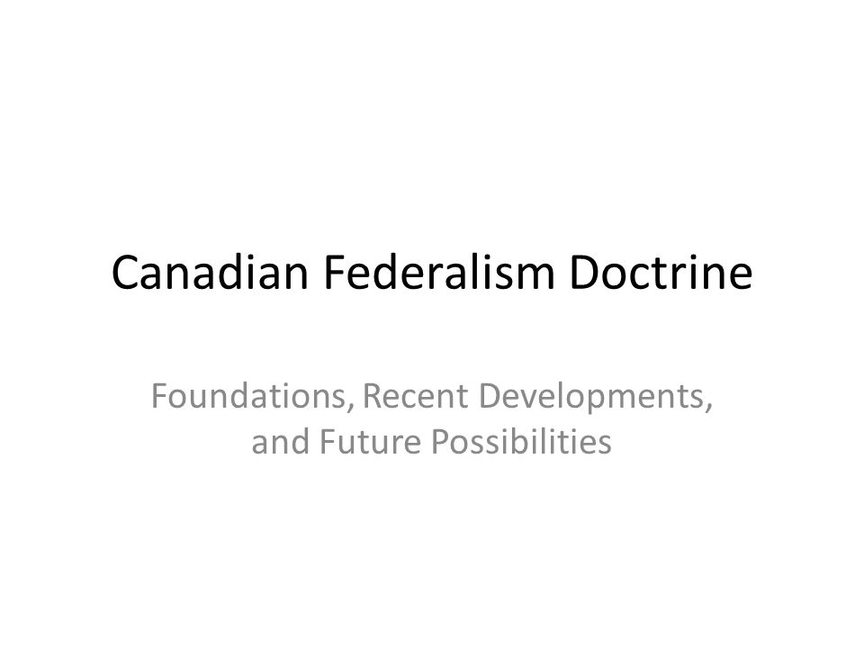 Canadian Federalism Doctrine Foundations, Recent Developments, and Future Possibilities