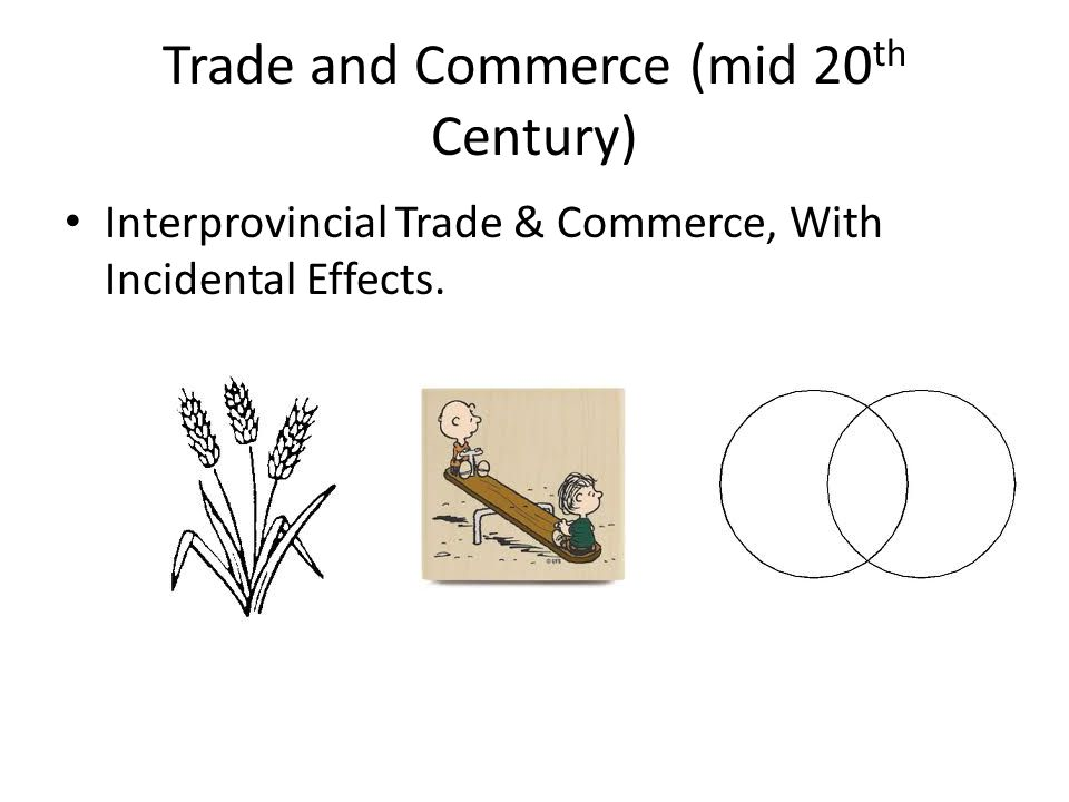 Trade and Commerce (mid 20 th Century) Interprovincial Trade & Commerce, With Incidental Effects.