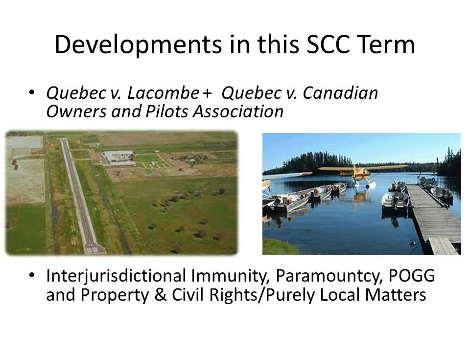 Developments in this SCC Term Quebec v. Lacombe + Quebec v. Canadian Owners and Pilots Association Interjurisdictional Immunity, Paramountcy, POGG and