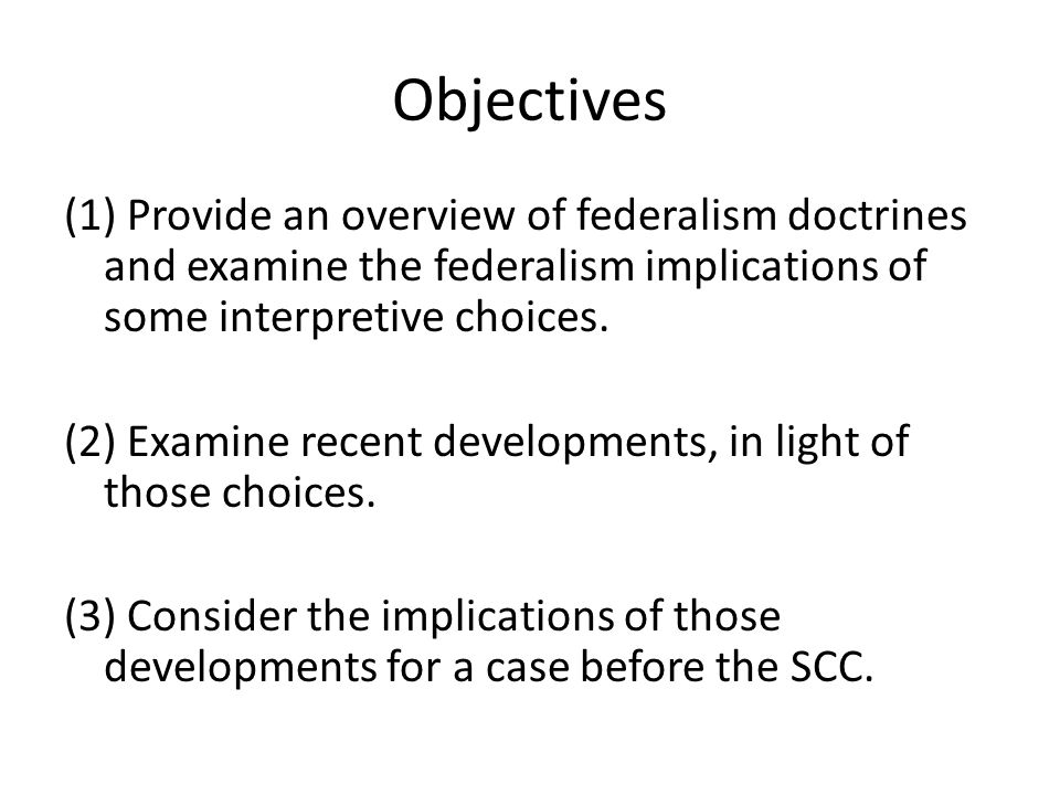 Objectives (1) Provide an overview of federalism doctrines and examine the federalism implications of some interpretive choices. (2) Examine recent de