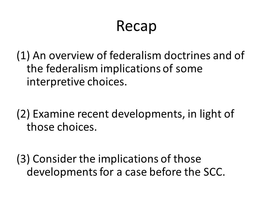 Recap (1) An overview of federalism doctrines and of the federalism implications of some interpretive choices. (2) Examine recent developments, in lig