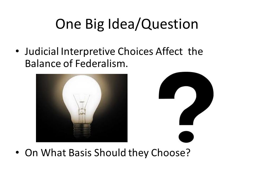 One Big Idea/Question Judicial Interpretive Choices Affect the Balance of Federalism. On What Basis Should they Choose?
