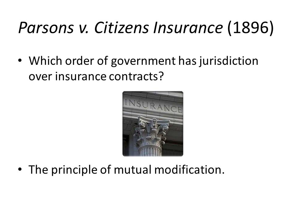 Parsons v. Citizens Insurance (1896) Which order of government has jurisdiction over insurance contracts? The principle of mutual modification.