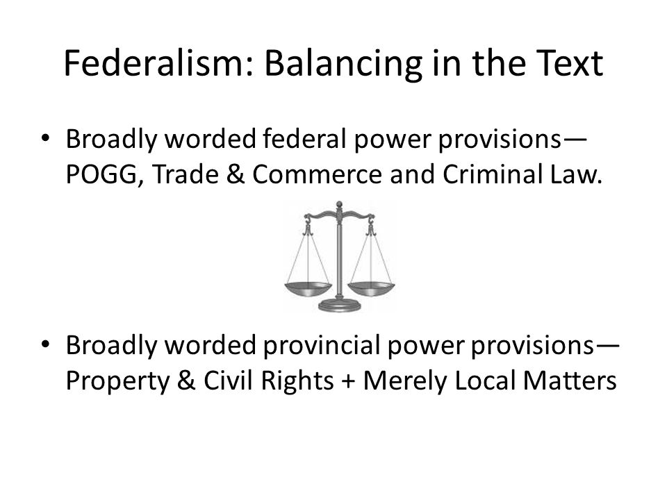 Federalism: Balancing in the Text Broadly worded federal power provisions— POGG, Trade & Commerce and Criminal Law. Broadly worded provincial power pr
