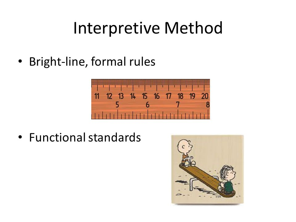 Interpretive Method Bright-line, formal rules Functional standards
