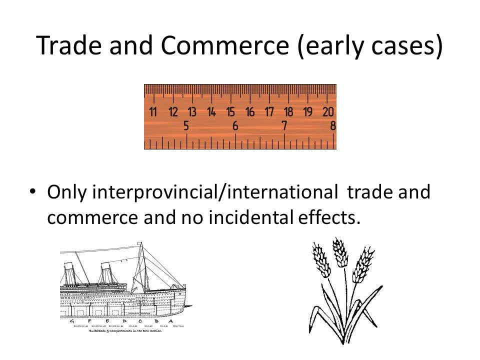 Trade and Commerce (early cases) Only interprovincial/international trade and commerce and no incidental effects.