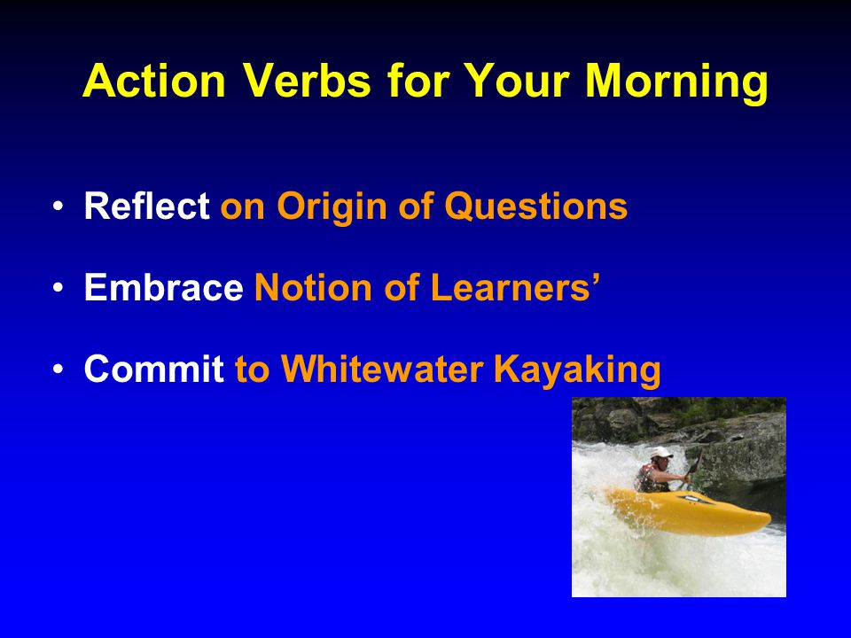 Action Verbs for Your Morning Reflect on Origin of Questions Embrace Notion of Learners' Commit to Whitewater Kayaking