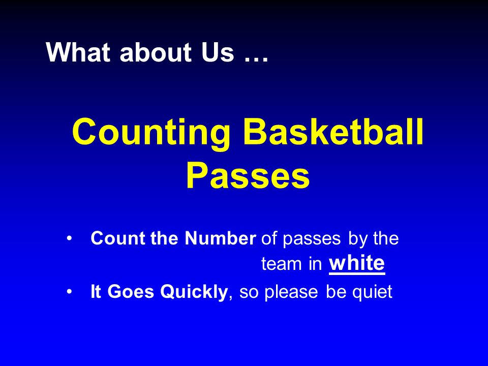 Counting Basketball Passes Count the Number of passes by the team in white It Goes Quickly, so please be quiet What about Us …