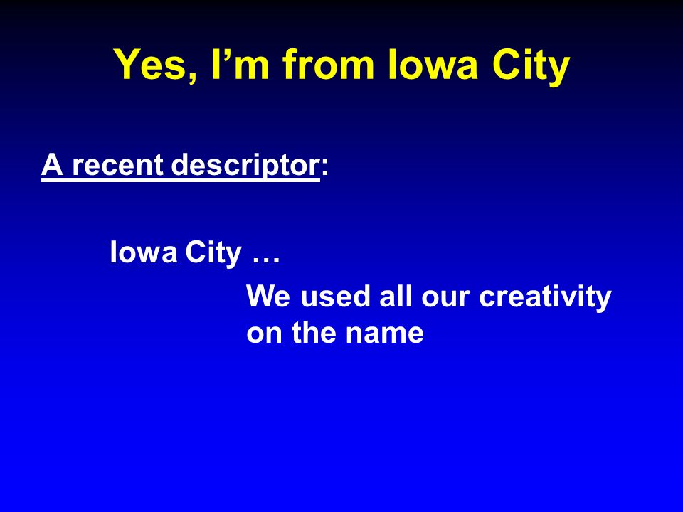Yes, I'm from Iowa City A recent descriptor: Iowa City … We used all our creativity on the name