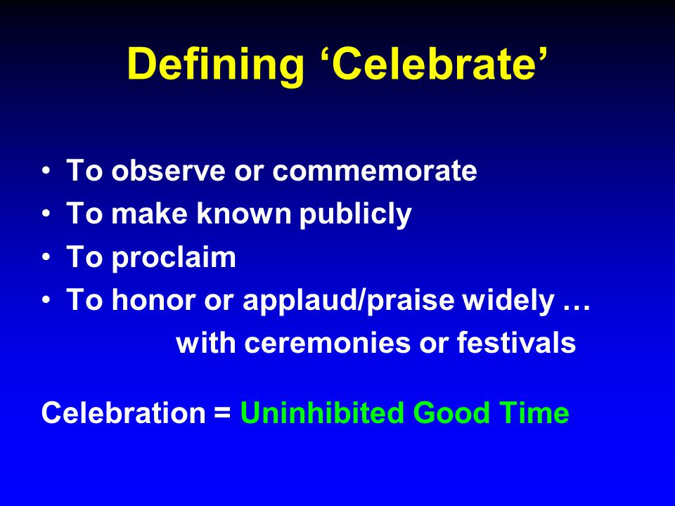 Defining 'Celebrate' To observe or commemorate To make known publicly To proclaim To honor or applaud/praise widely … with ceremonies or festivals Celebration = Uninhibited Good Time