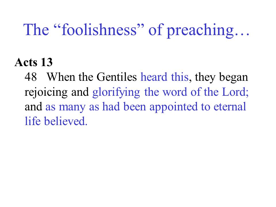 """The """"foolishness"""" of preaching… Acts 13 48 When the Gentiles heard this, they began rejoicing and glorifying the word of the Lord; and as many as had"""