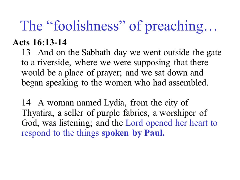 """The """"foolishness"""" of preaching… Acts 16:13-14 13 And on the Sabbath day we went outside the gate to a riverside, where we were supposing that there wo"""