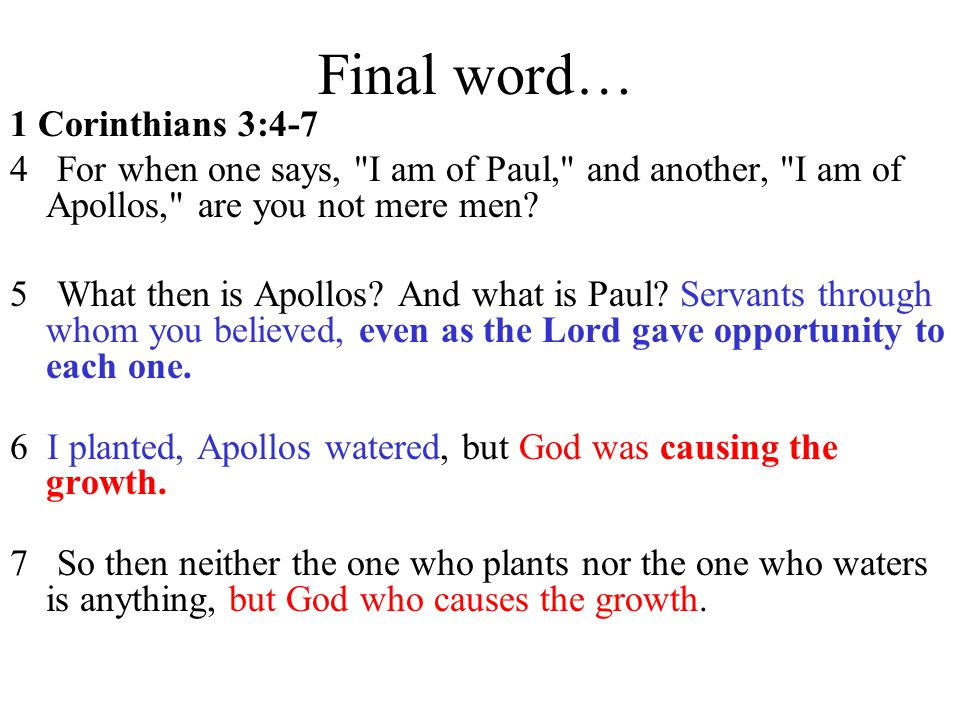 Final word… 1 Corinthians 3:4-7 4 For when one says,