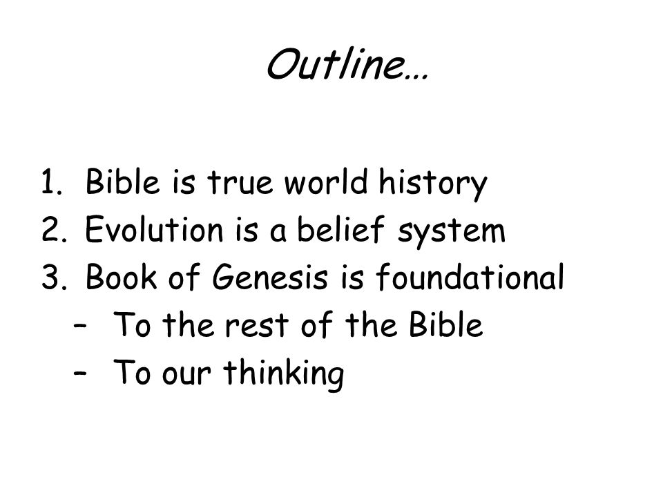 Outline… 1.Bible is true world history 2.Evolution is a belief system 3.Book of Genesis is foundational –To the rest of the Bible –To our thinking