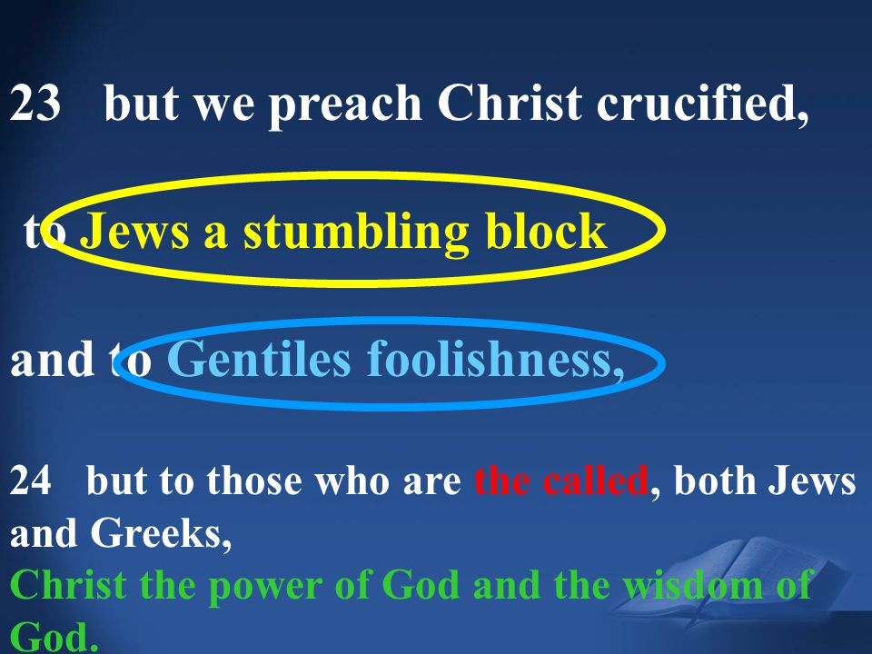 1 Corinthians 1:23 23 but we preach Christ crucified, to Jews a stumbling block and to Gentiles foolishness, 24 but to those who are the called, both