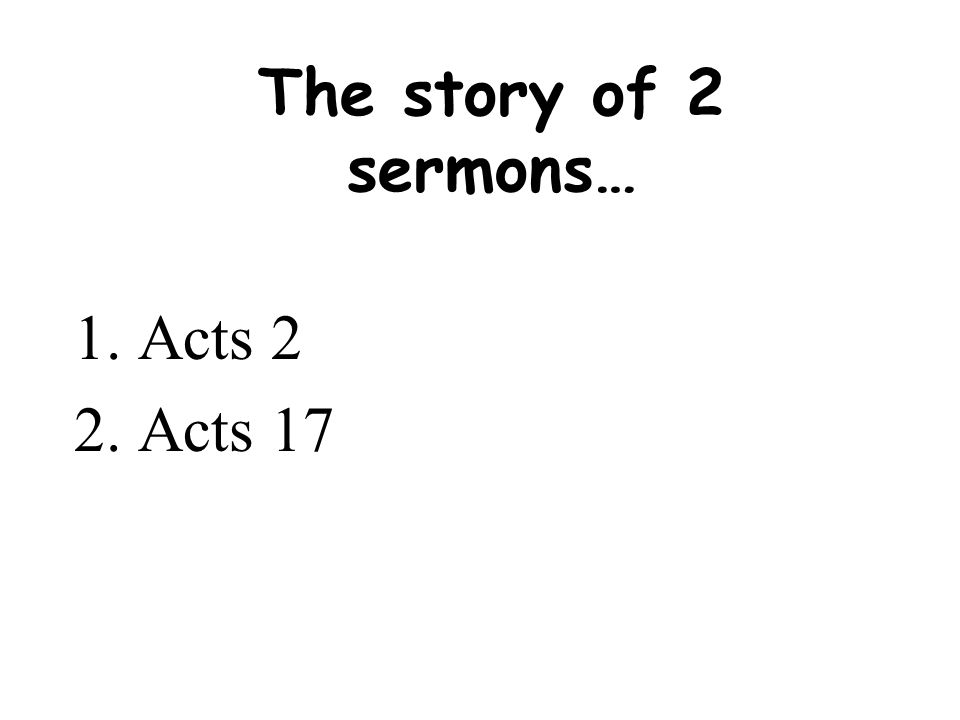 The story of 2 sermons… 1.Acts 2 2.Acts 17