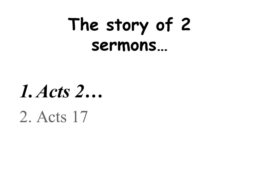 The story of 2 sermons… 1.Acts 2… 2.Acts 17