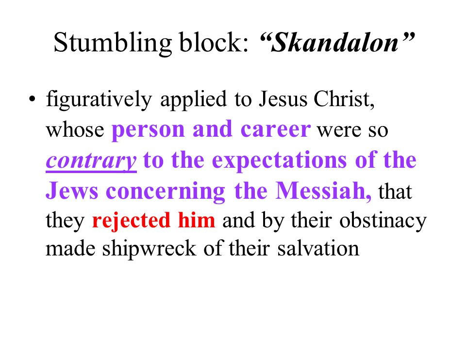 """Stumbling block: """"Skandalon"""" figuratively applied to Jesus Christ, whose person and career were so contrary to the expectations of the Jews concerning"""