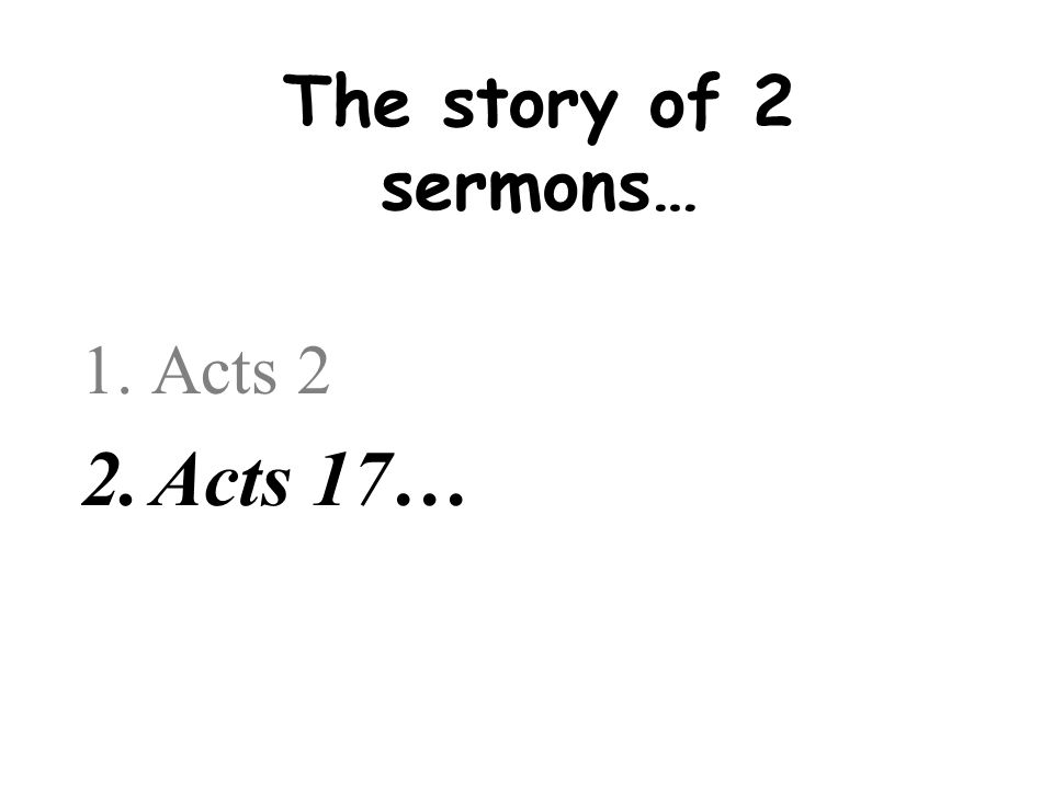 The story of 2 sermons… 1.Acts 2 2.Acts 17…