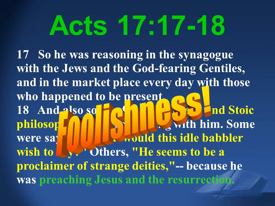 Acts 17:18 NIV Acts 17:17-18 17 So he was reasoning in the synagogue with the Jews and the God-fearing Gentiles, and in the market place every day wit