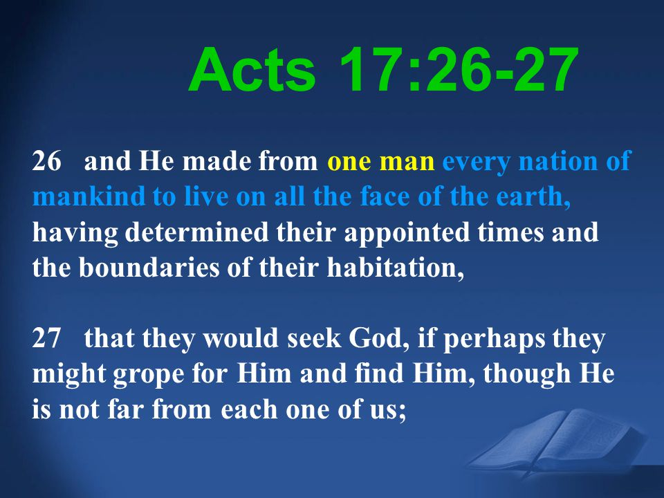 Acts 17:26 26 and He made from one man every nation of mankind to live on all the face of the earth, having determined their appointed times and the b