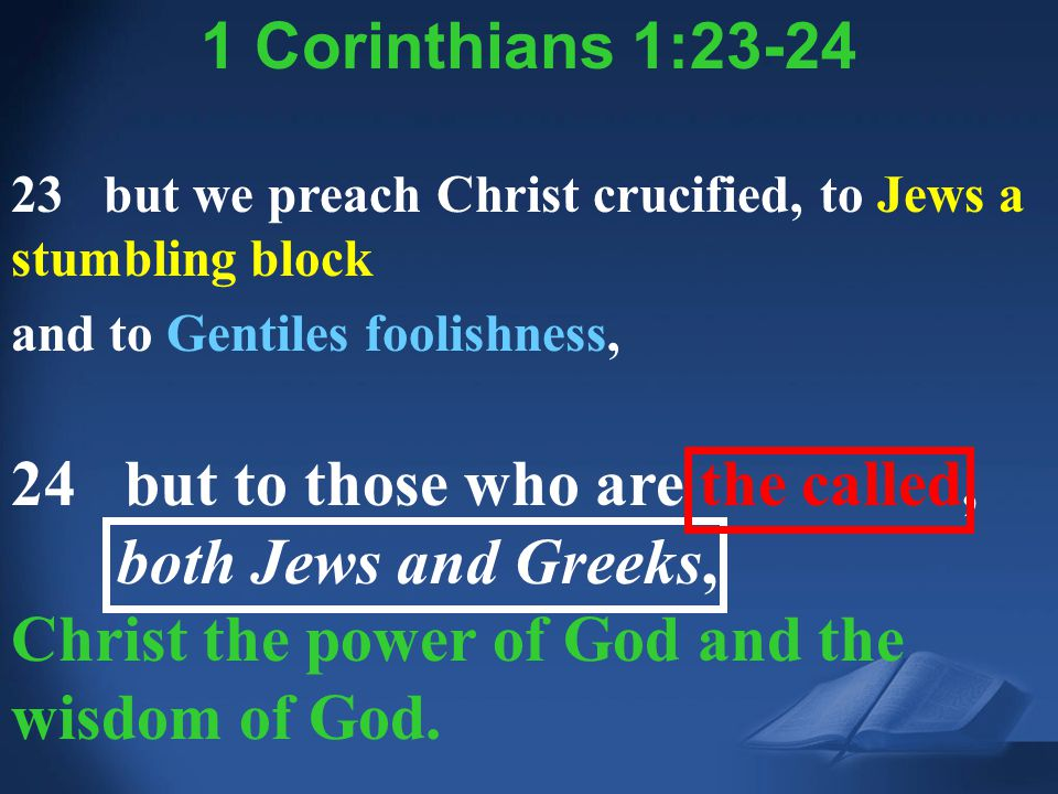 1 Corinthians 1:23 1 Corinthians 1:23-24 23 but we preach Christ crucified, to Jews a stumbling block and to Gentiles foolishness, 24 but to those who