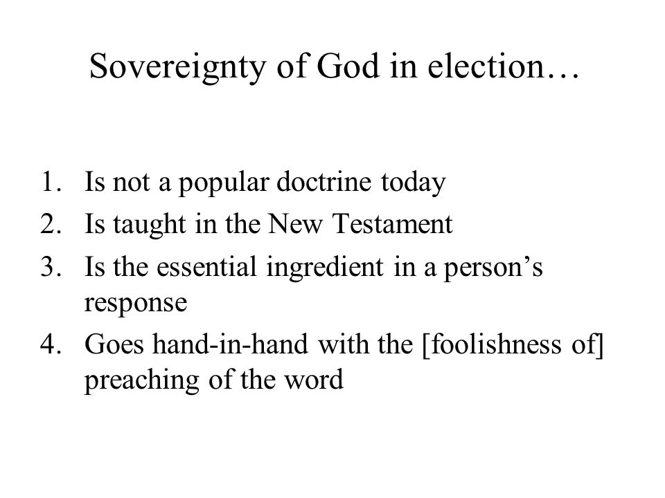 Sovereignty of God in election… 1.Is not a popular doctrine today 2.Is taught in the New Testament 3.Is the essential ingredient in a person's respons