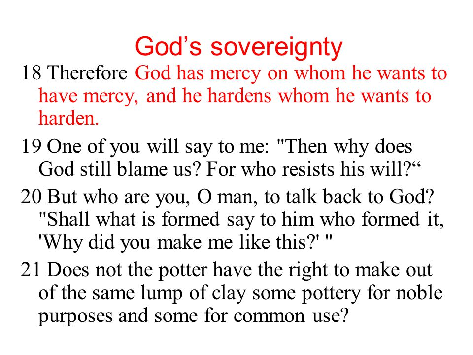 God's sovereignty 18 Therefore God has mercy on whom he wants to have mercy, and he hardens whom he wants to harden. 19 One of you will say to me: