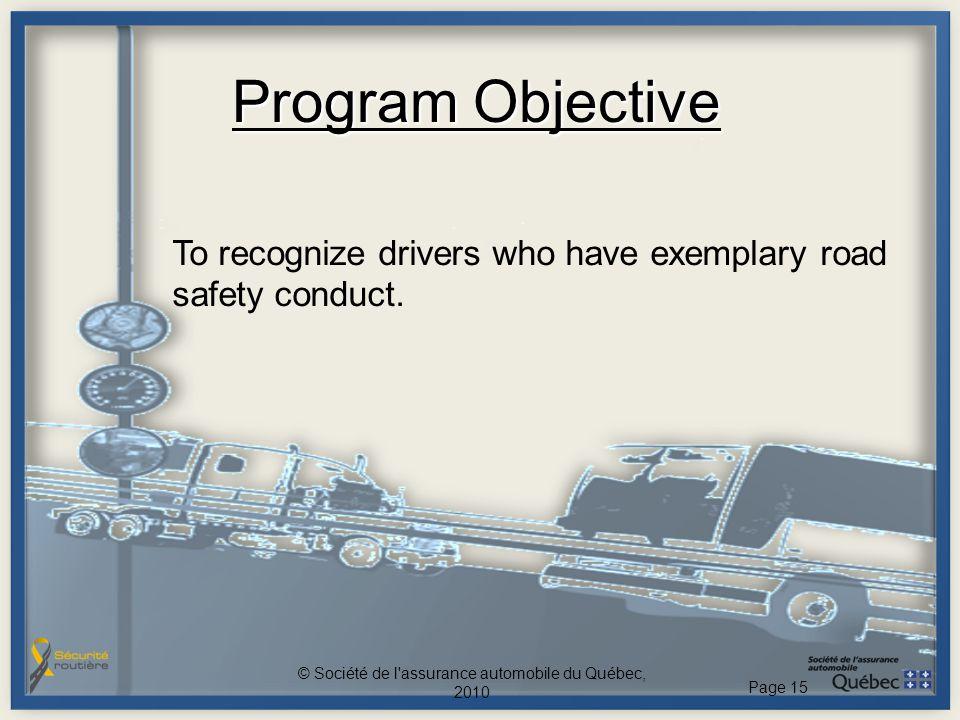 Program Objective To recognize drivers who have exemplary road safety conduct. © Société de l'assurance automobile du Québec, 2010 Page 15
