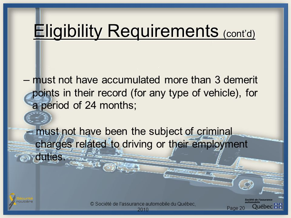 Eligibility Requirements (cont'd) – must not have accumulated more than 3 demerit points in their record (for any type of vehicle), for a period of 24
