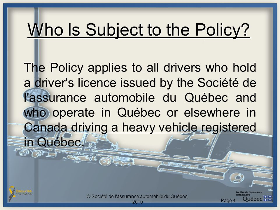Who Is Subject to the Policy? The Policy applies to all drivers who hold a driver's licence issued by the Société de l'assurance automobile du Québec