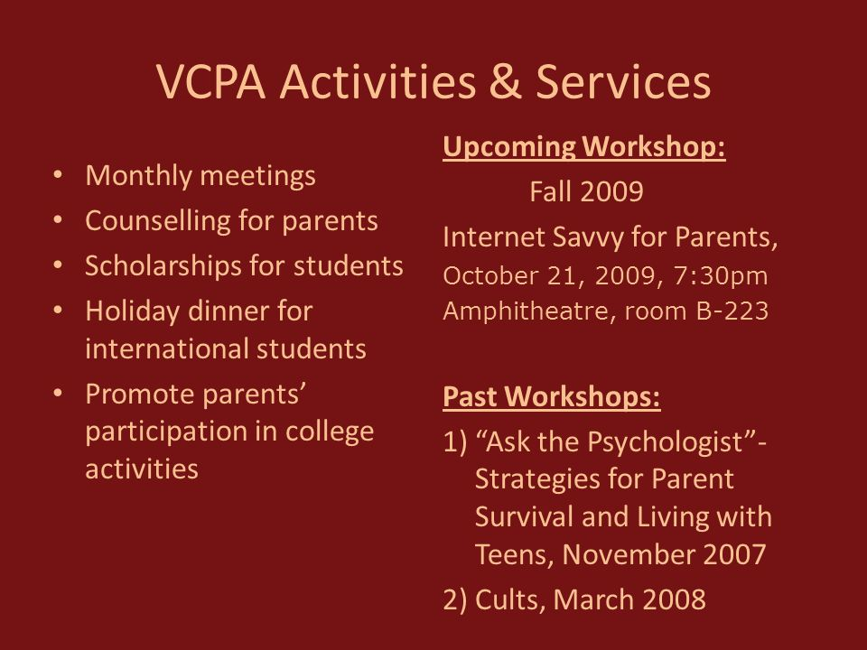 VCPA Activities & Services Monthly meetings Counselling for parents Scholarships for students Holiday dinner for international students Promote parents' participation in college activities Upcoming Workshop: Fall 2009 Internet Savvy for Parents, October 21, 2009, 7:30pm Amphitheatre, room B-223 Past Workshops: 1) Ask the Psychologist - Strategies for Parent Survival and Living with Teens, November 2007 2)Cults, March 2008