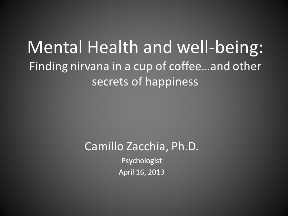 Mental Health and well-being: Finding nirvana in a cup of coffee…and other secrets of happiness Camillo Zacchia, Ph.D.