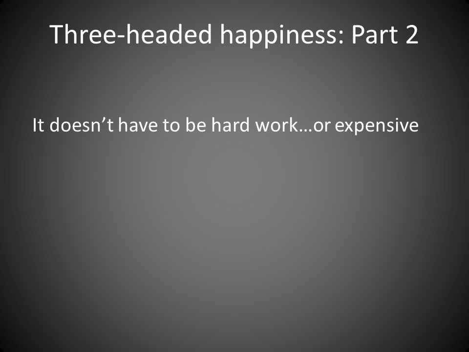 Three-headed happiness: Part 2 It doesn't have to be hard work…or expensive