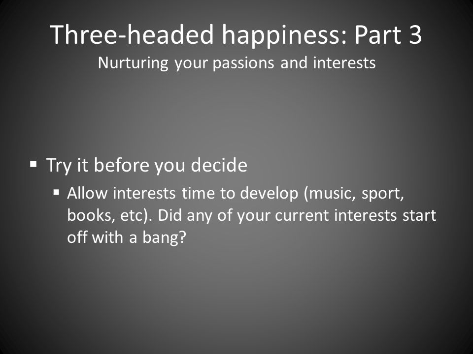 Three-headed happiness: Part 3 Nurturing your passions and interests  Try it before you decide  Allow interests time to develop (music, sport, books, etc).