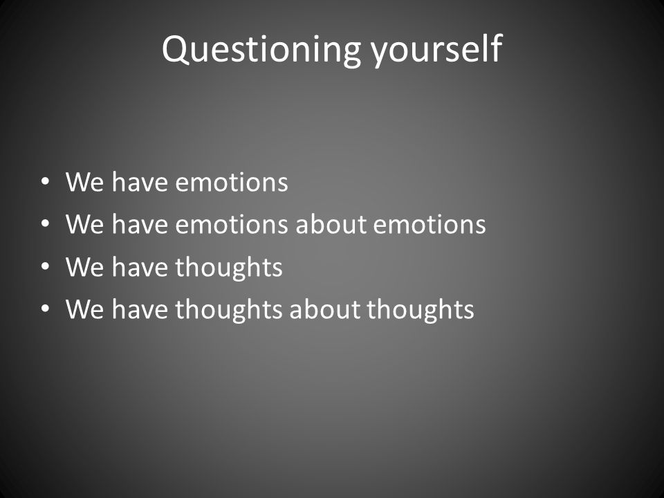 Questioning yourself We have emotions We have emotions about emotions We have thoughts We have thoughts about thoughts