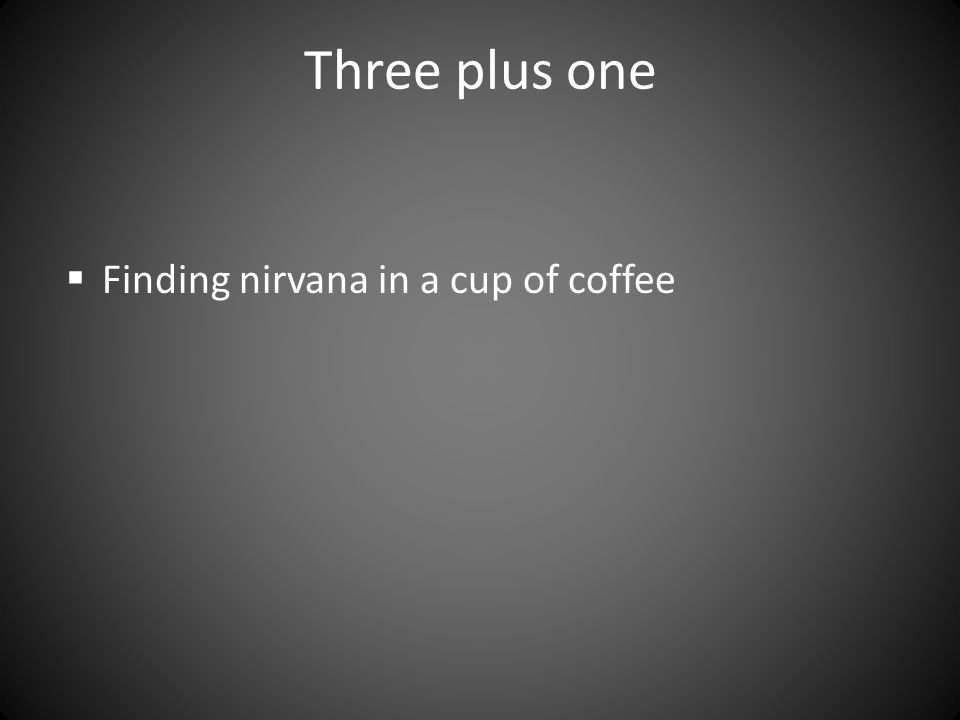 Three plus one  Finding nirvana in a cup of coffee