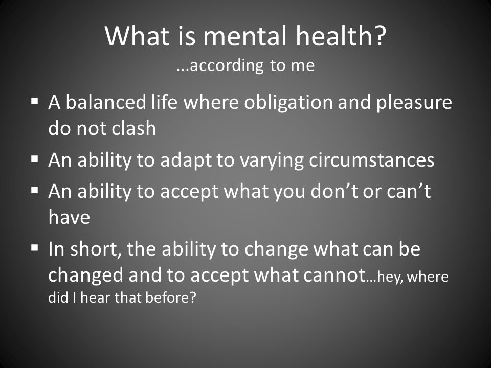 What is mental health ...according to me  A balanced life where obligation and pleasure do not clash  An ability to adapt to varying circumstances  An ability to accept what you don't or can't have  In short, the ability to change what can be changed and to accept what cannot …hey, where did I hear that before