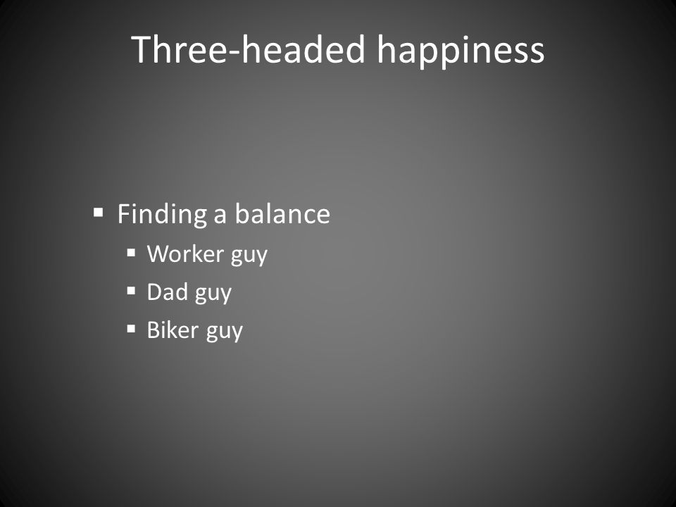Three-headed happiness  Finding a balance  Worker guy  Dad guy  Biker guy