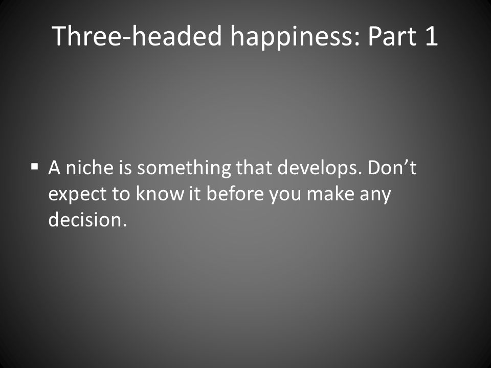 Three-headed happiness: Part 1  Staying hungry: A source of success, a source of misery – Do you build on success or do you fear failure?