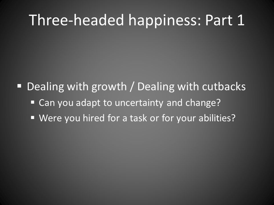 Three-headed happiness: Part 1  Dealing with growth / Dealing with cutbacks  Can you adapt to uncertainty and change.