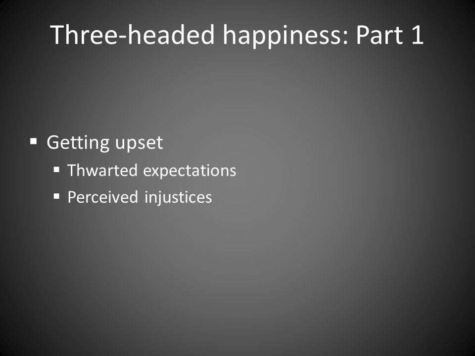 Three-headed happiness: Part 1  Getting upset  Thwarted expectations  Perceived injustices