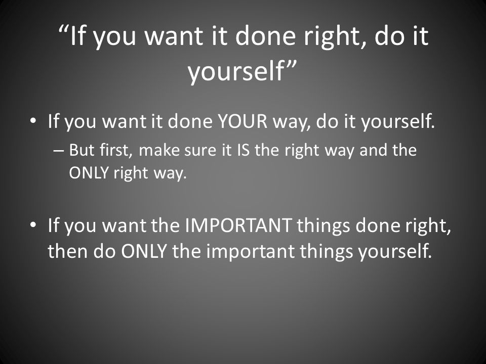 If you want it done right, do it yourself If you want it done YOUR way, do it yourself.