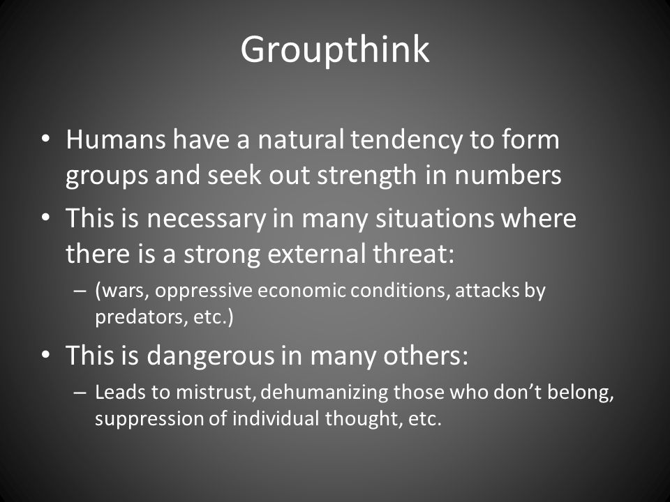 Groupthink Humans have a natural tendency to form groups and seek out strength in numbers This is necessary in many situations where there is a strong external threat: – (wars, oppressive economic conditions, attacks by predators, etc.) This is dangerous in many others: – Leads to mistrust, dehumanizing those who don't belong, suppression of individual thought, etc.